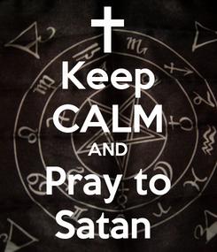 Poster: Keep CALM AND Pray to Satan