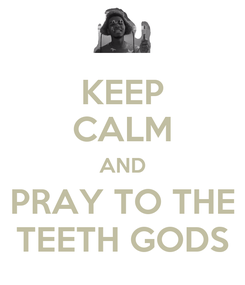 Poster: KEEP CALM AND PRAY TO THE TEETH GODS
