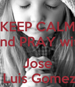 Poster: KEEP CALM  and PRAY with  Jose  Luis Gomez
