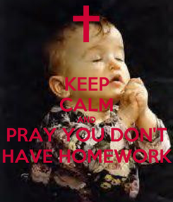 Poster: KEEP CALM AND PRAY YOU DON'T HAVE HOMEWORK