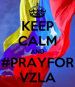 Poster: KEEP CALM AND #PRAYFOR VZLA