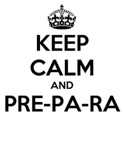 Poster: KEEP CALM AND PRE-PA-RA