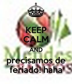Poster: KEEP CALM AND precisamos de feriado! haha