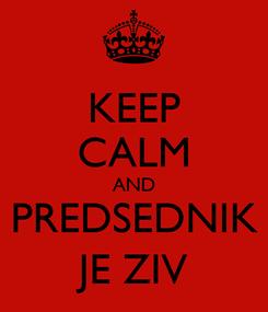 Poster: KEEP CALM AND PREDSEDNIK JE ZIV