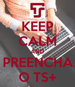 Poster: KEEP CALM AND PREENCHA O TS+
