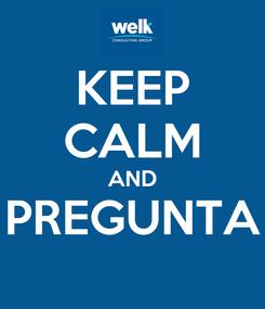 Poster: KEEP CALM AND PREGUNTA