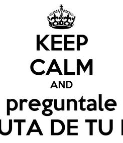 Poster: KEEP CALM AND preguntale A LA PUTA DE TU MADRE