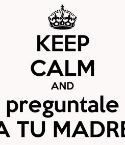 Poster: KEEP CALM AND preguntale A TU MADRE