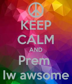 Poster: KEEP CALM AND Prem  Iw awsome
