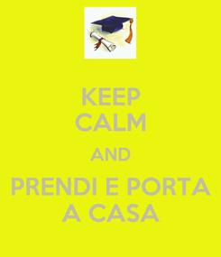 Poster: KEEP CALM AND PRENDI E PORTA A CASA
