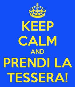 Poster: KEEP CALM AND PRENDI LA TESSERA!