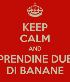 Poster: KEEP CALM AND PRENDINE DUE DI BANANE