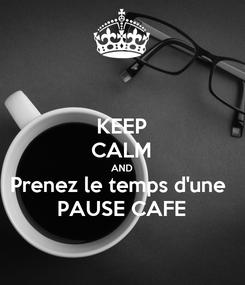 Poster: KEEP CALM AND Prenez le temps d'une  PAUSE CAFE