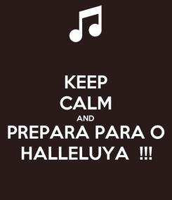 Poster: KEEP CALM AND PREPARA PARA O HALLELUYA  !!!