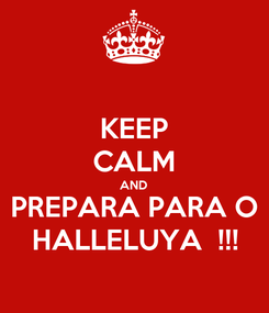 Poster: KEEP CALM AND PREPARA PARA O HALLELUYA  !!!