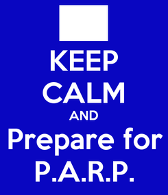 Poster: KEEP CALM AND Prepare for P.A.R.P.