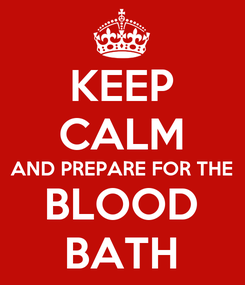 Poster: KEEP CALM AND PREPARE FOR THE BLOOD BATH