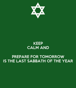 Poster: KEEP CALM AND  PREPARE FOR TOMORROW IS THE LAST SABBATH OF THE YEAR