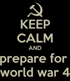 Poster: KEEP CALM AND prepare for  world war 4