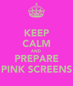 Poster: KEEP CALM AND  PREPARE PINK SCREENS