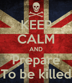 Poster: KEEP CALM AND Prepare To be killed