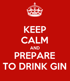 Poster: KEEP CALM AND PREPARE TO DRINK GIN