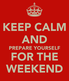 Poster: KEEP CALM AND PREPARE YOURSELF FOR THE WEEKEND