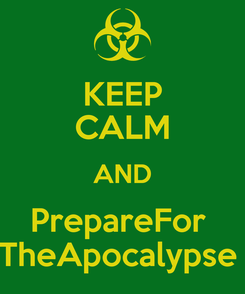 Poster: KEEP CALM AND PrepareFor  TheApocalypse