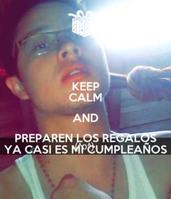 Poster: KEEP CALM AND PREPAREN LOS REGALOS YA CASI ES MI CUMPLEAÑOS