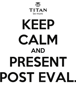 Poster: KEEP CALM AND PRESENT POST EVAL.