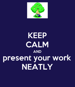 Poster: KEEP CALM AND present your work NEATLY