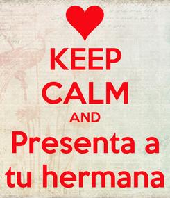 Poster: KEEP CALM AND Presenta a tu hermana
