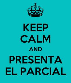 Poster: KEEP CALM AND PRESENTA EL PARCIAL