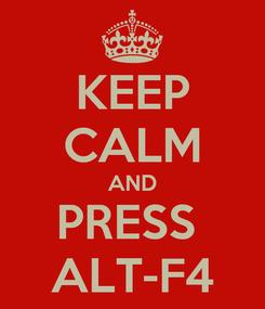 Poster: KEEP CALM AND PRESS  ALT-F4