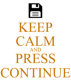 Poster: KEEP CALM AND PRESS CONTINUE