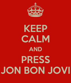 Poster: KEEP CALM AND PRESS JON BON JOVI