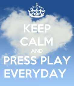 Poster: KEEP CALM AND PRESS PLAY EVERYDAY