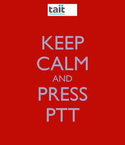 Poster: KEEP CALM AND PRESS PTT