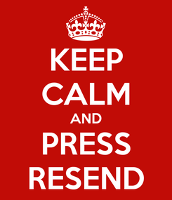 Poster: KEEP CALM AND PRESS RESEND