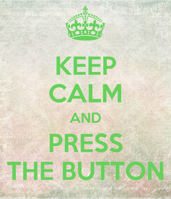 Poster: KEEP CALM AND PRESS THE BUTTON