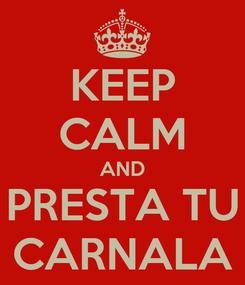 Poster: KEEP CALM AND PRESTA TU CARNALA