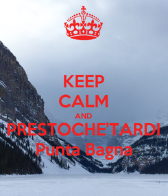 Poster: KEEP CALM AND PRESTOCHE'TARDI Punta Bagna