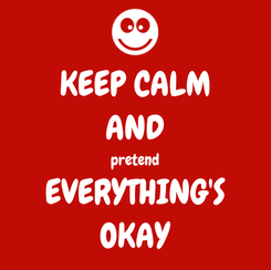 Poster: KEEP CALM AND pretend EVERYTHING'S OKAY