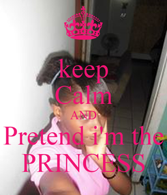 Poster: keep Calm AND Pretend i'm the PRINCESS