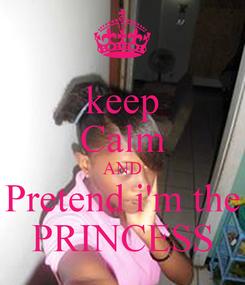 Poster: keep Calm AND Pretend i'm the PRINCESS