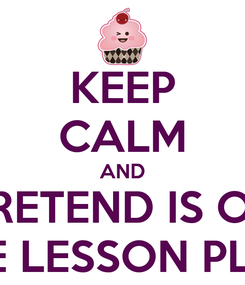 Poster: KEEP CALM AND PRETEND IS ON THE LESSON PLAN