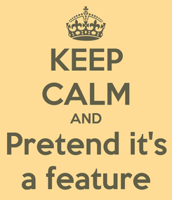 Poster: KEEP CALM AND Pretend it's a feature