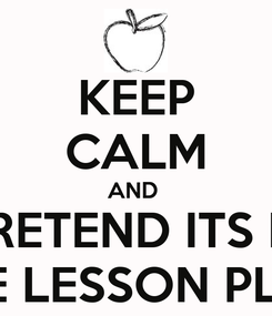 Poster: KEEP CALM AND  PRETEND ITS IN THE LESSON PLAN