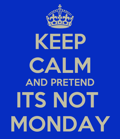Poster: KEEP CALM AND PRETEND ITS NOT  MONDAY
