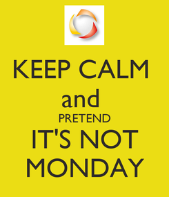 Poster: KEEP CALM  and  PRETEND IT'S NOT MONDAY
